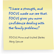 I have a strength, and FOCUS made me see that. FOCUS gives you more confidence dealing with the family problems.